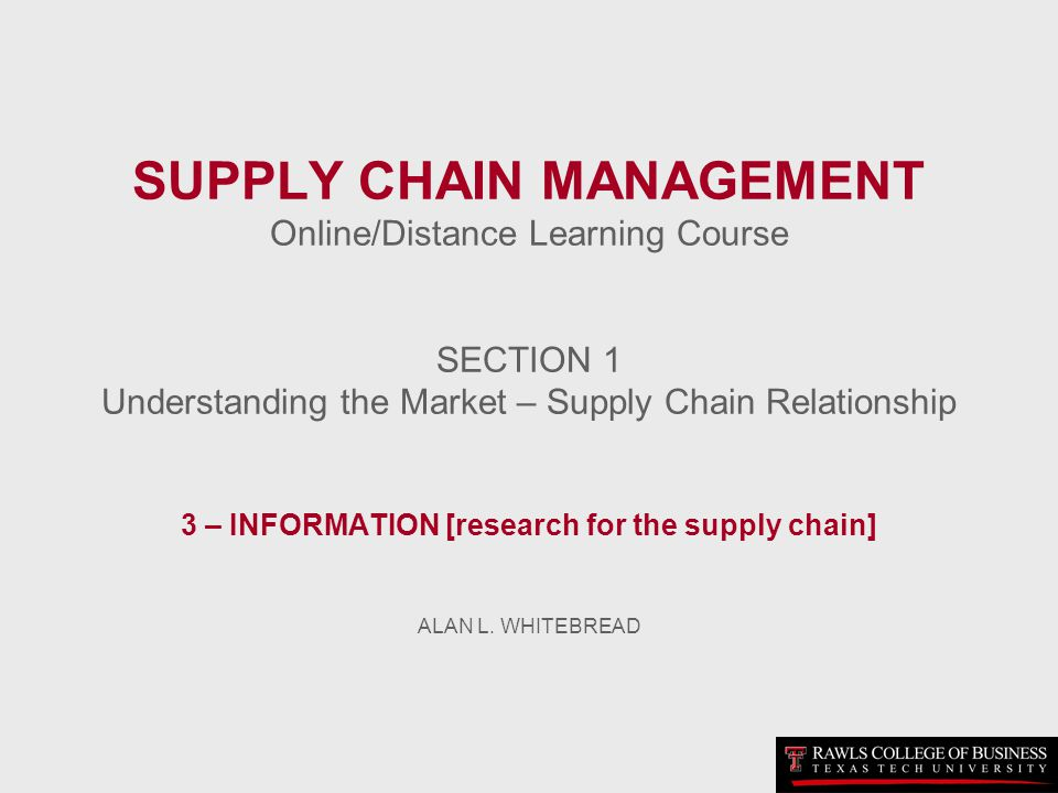 SUPPLY CHAIN MANAGEMENT Online/Distance Learning Course SECTION 1 Understanding the Market – Supply Chain Relationship 3 – INFORMATION [research for the supply chain] ALAN L.